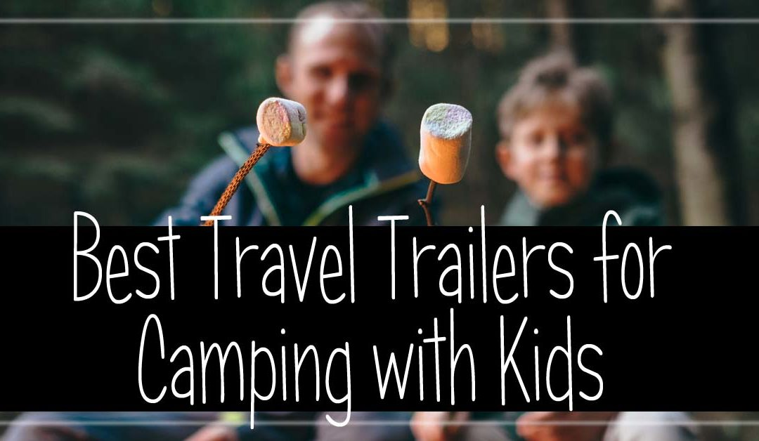 Best Travel Trailers for Camping with Kids